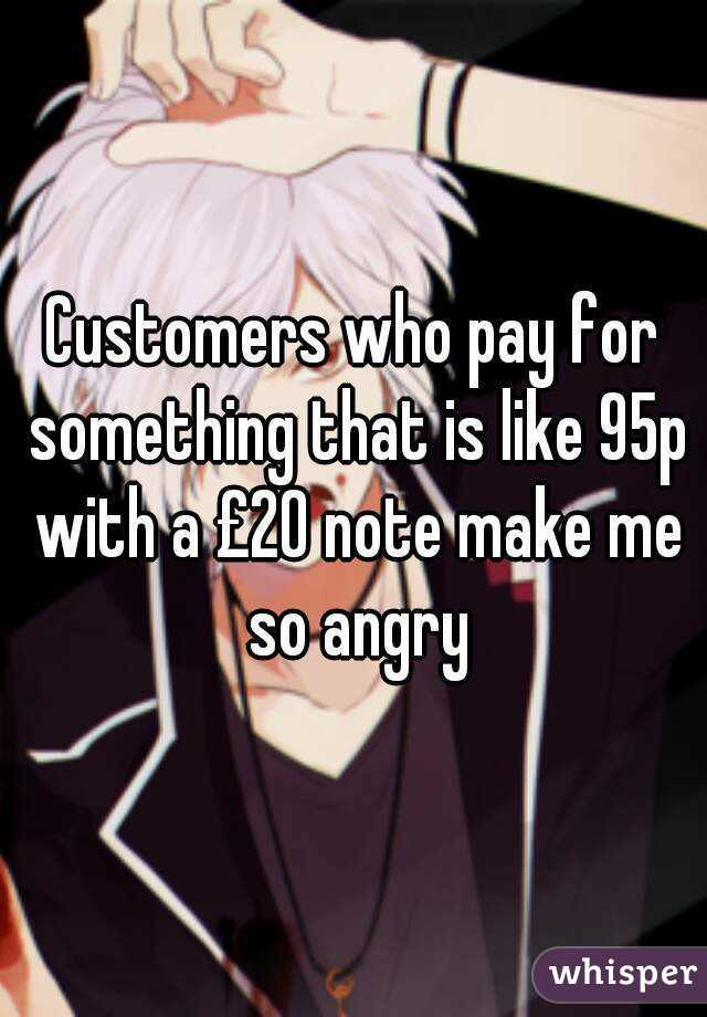 Customers who pay for something that is like 95p with a £20 note make me so angry