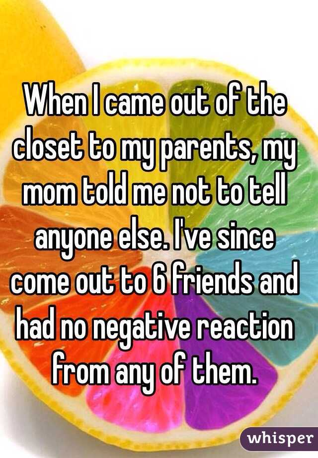 When I came out of the closet to my parents, my mom told me not to tell anyone else. I've since come out to 6 friends and had no negative reaction from any of them.