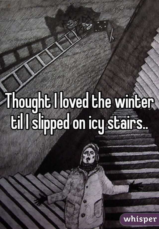 Thought I loved the winter til I slipped on icy stairs..