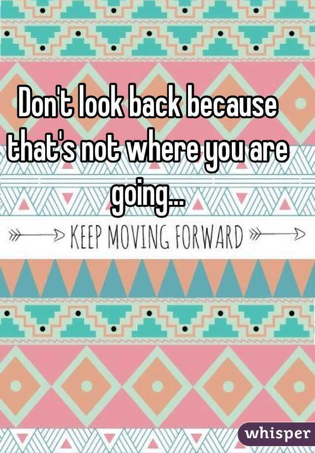 Don't look back because that's not where you are going...