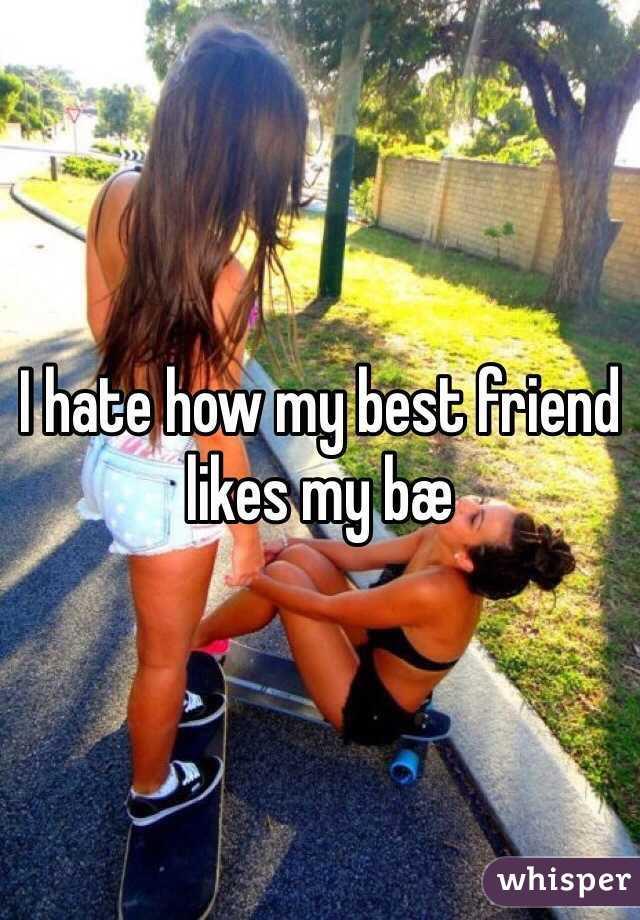 I hate how my best friend likes my bæ