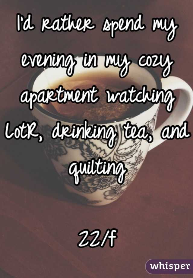 I'd rather spend my evening in my cozy apartment watching LotR, drinking tea, and quilting  22/f