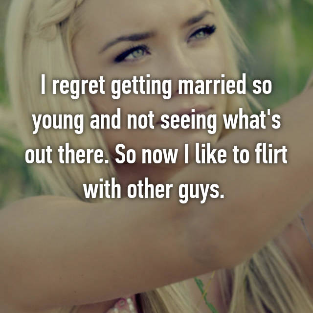 I regret getting married so young and not seeing what's out there. So now I like to flirt with other guys.
