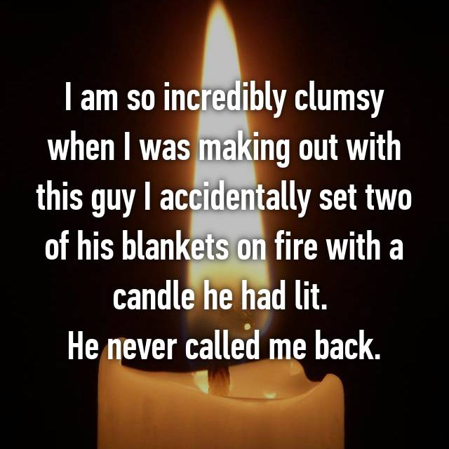 I am so incredibly clumsy when I was making out with this guy I accidentally set two of his blankets on fire with a candle he had lit.  He never called me back.