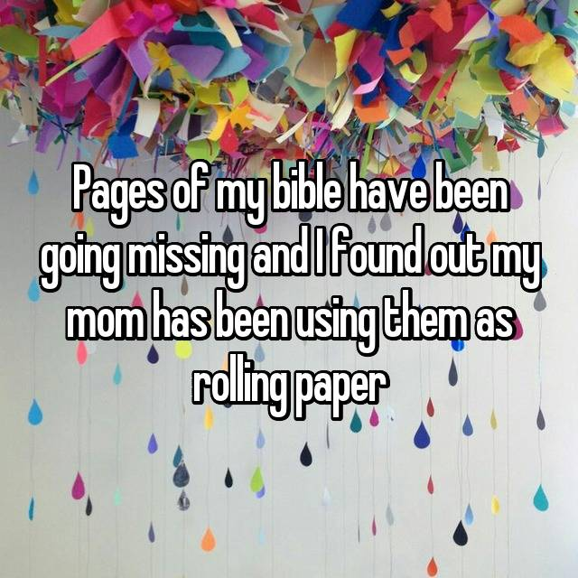 Pages of my bible have been going missing and I found out my mom has been using them as rolling paper