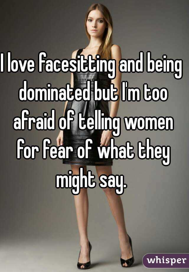 I love facesitting and being dominated but Im too afraid