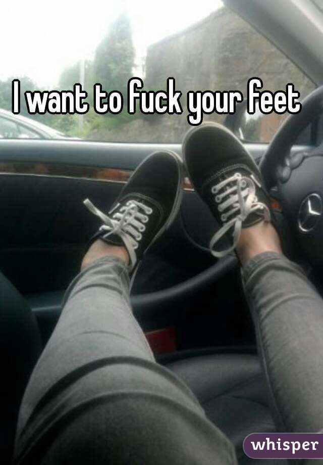 I wanna fuck your feet