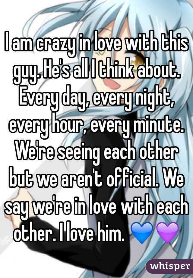 I am crazy in love with this guy. He's all I think about. Every day, every night, every hour, every minute. We're seeing each other but we aren't official. We say we're in love with each other. I love him. 💙💜