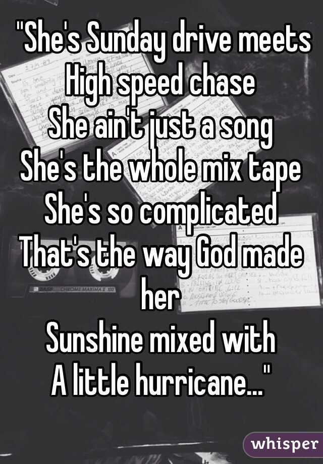 """""""She's Sunday drive meets High speed chase She ain't just a song She's the whole mix tape She's so complicated That's the way God made her Sunshine mixed with  A little hurricane..."""""""