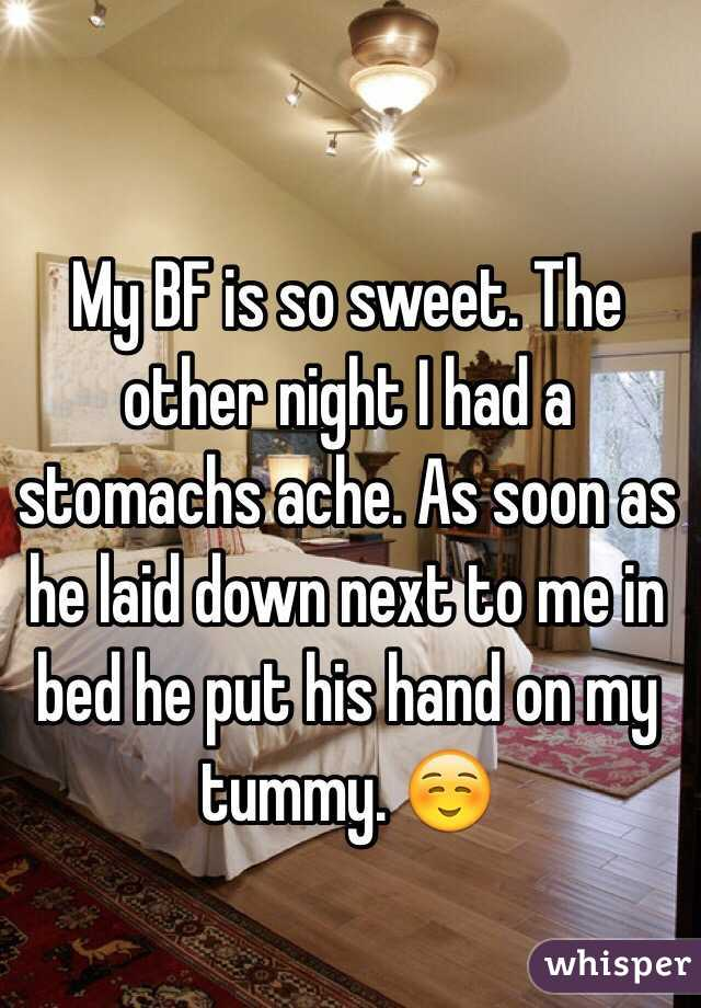 My BF is so sweet. The other night I had a stomachs ache. As soon as he laid down next to me in bed he put his hand on my tummy. ☺️