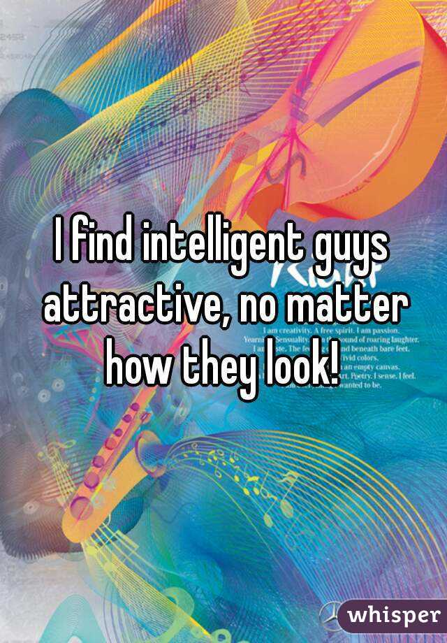 I find intelligent guys attractive, no matter how they look!