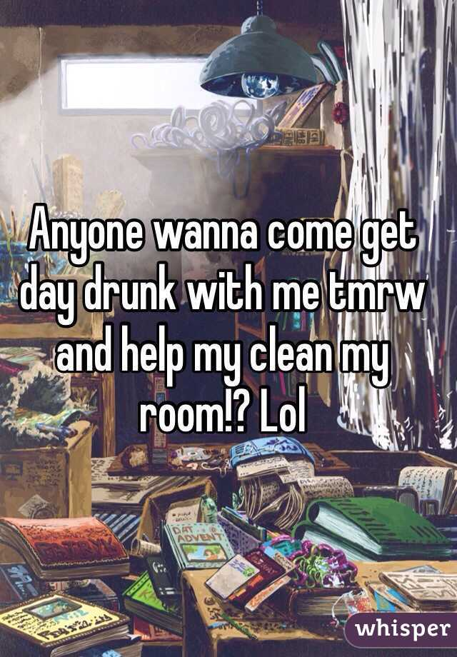 Anyone wanna come get day drunk with me tmrw and help my clean my room!? Lol