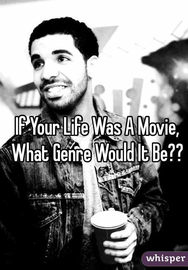 If Your Life Was A Movie, What Genre Would It Be??