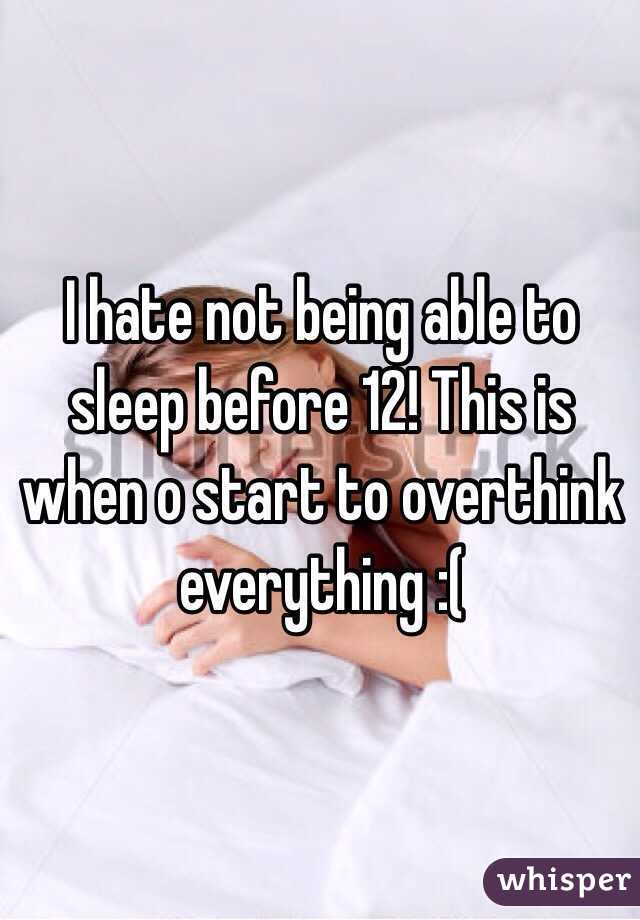I hate not being able to sleep before 12! This is when o start to overthink everything :(