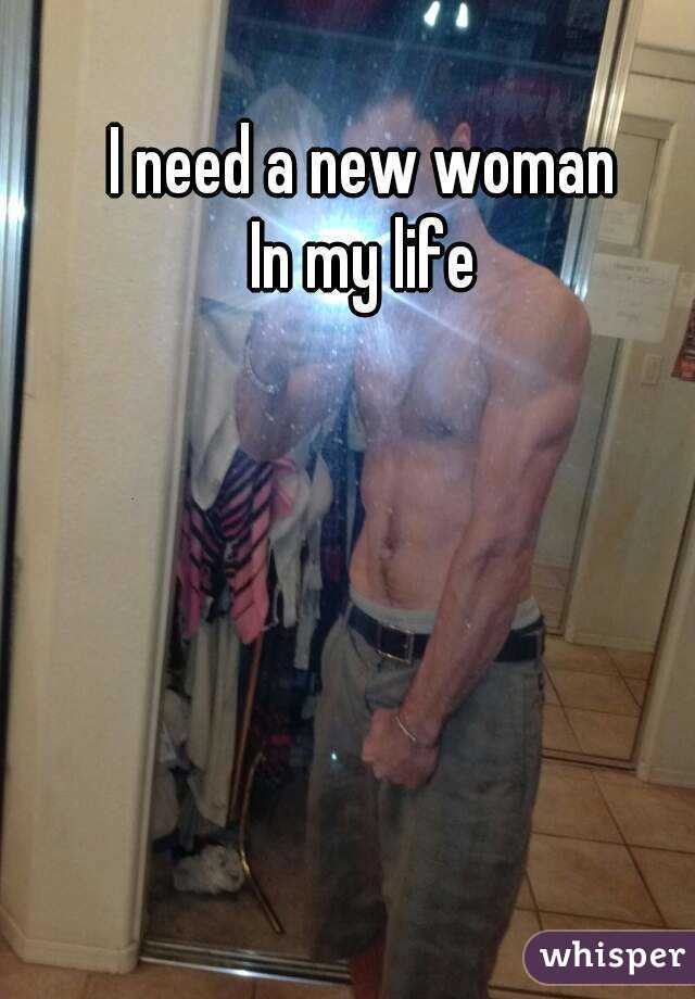 I need a new woman  In my life