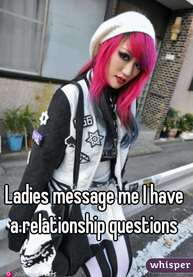 Ladies message me I have a relationship questions