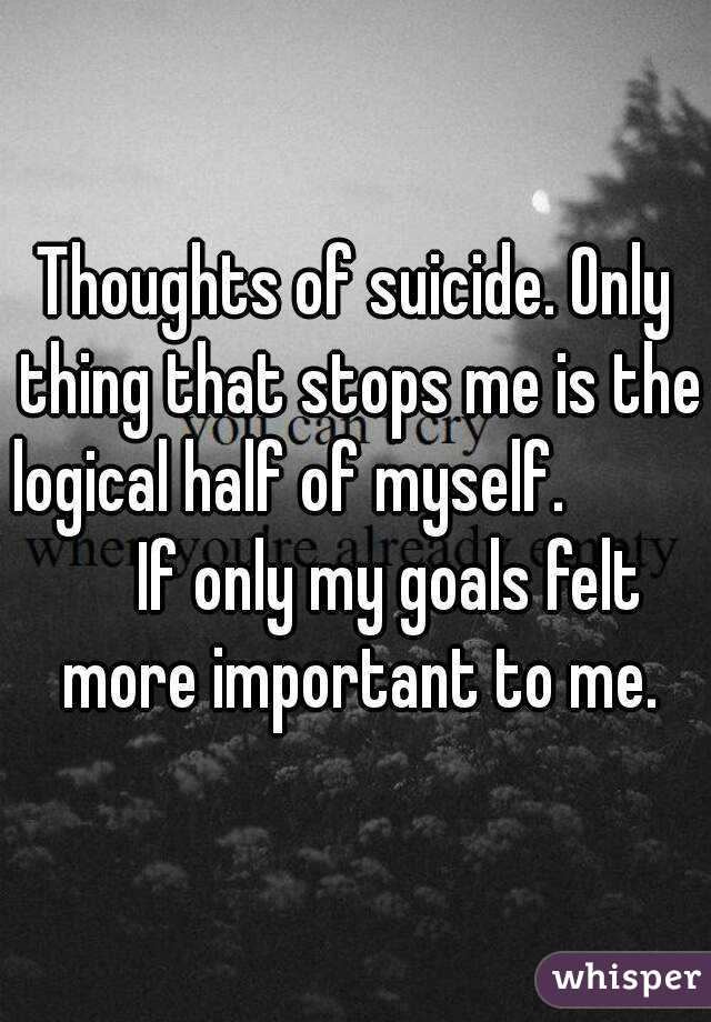 Thoughts of suicide. Only thing that stops me is the logical half of myself.               If only my goals felt more important to me.