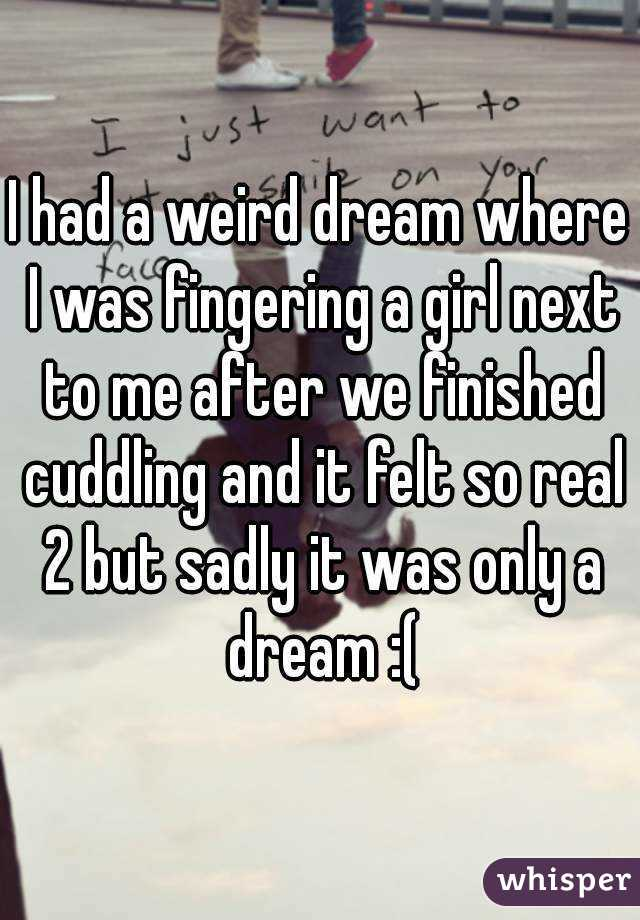 I had a weird dream where I was fingering a girl next to me after we finished cuddling and it felt so real 2 but sadly it was only a dream :(