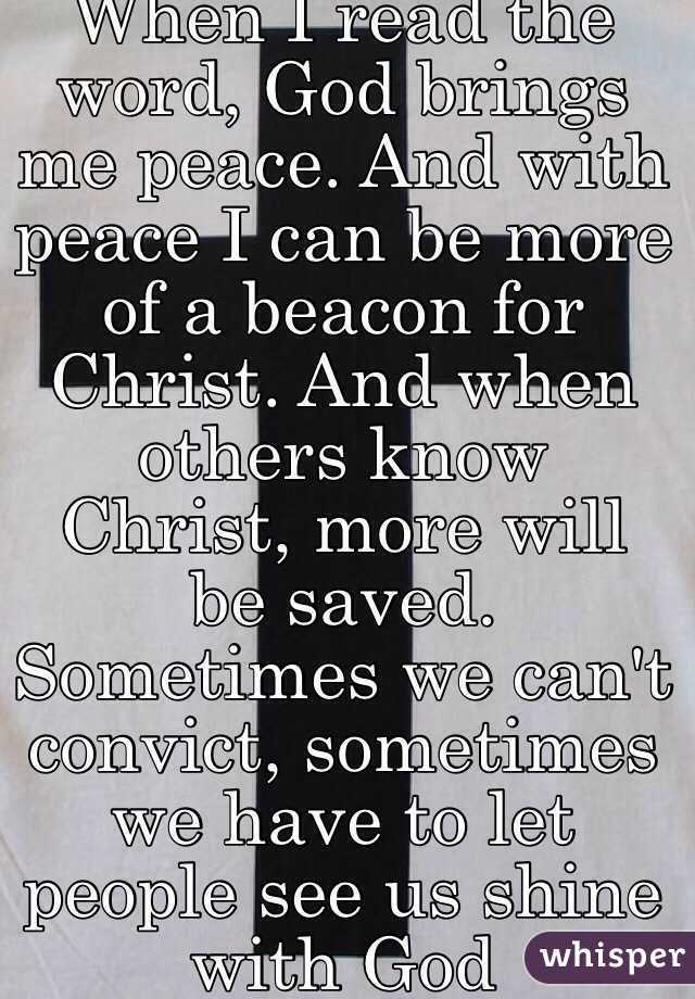 When I read the word, God brings me peace. And with peace I can be more of a beacon for Christ. And when others know Christ, more will be saved. Sometimes we can't convict, sometimes we have to let people see us shine with God