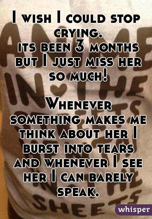I wish I could stop crying.  its been 3 months but I just miss her so much!   Whenever something makes me think about her I burst into tears and whenever I see her I can barely speak.