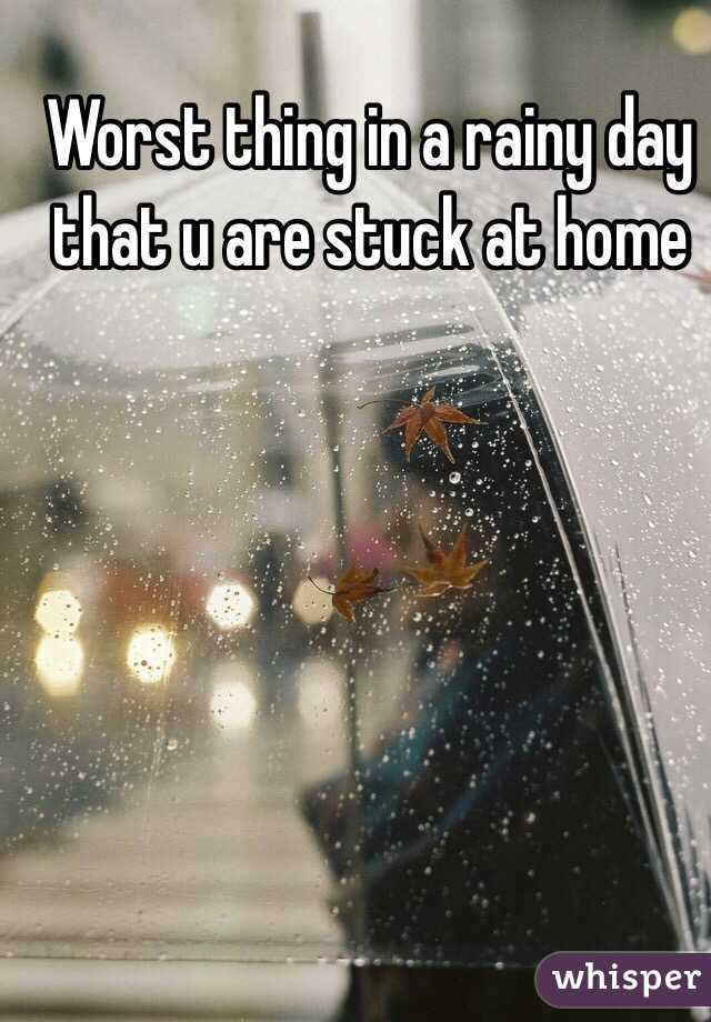 Worst thing in a rainy day that u are stuck at home