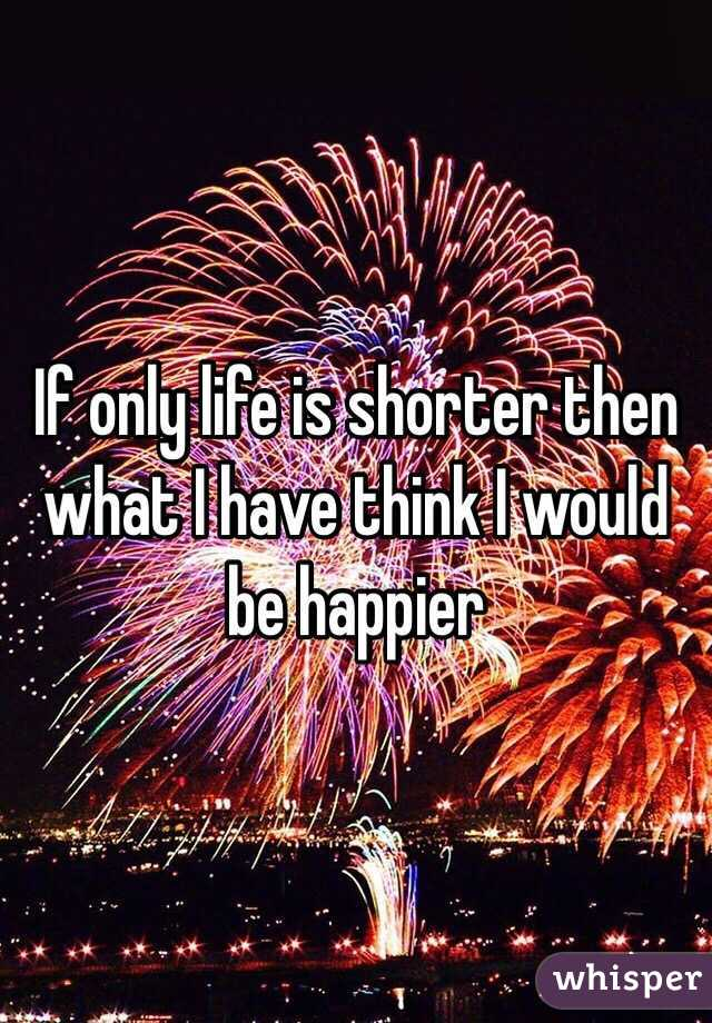 If only life is shorter then what I have think I would be happier