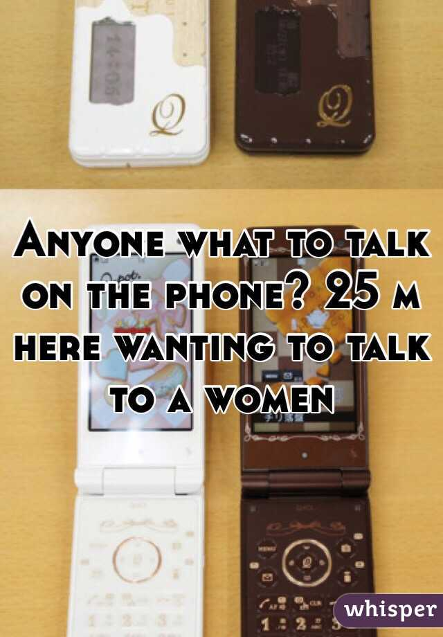 Anyone what to talk on the phone? 25 m here wanting to talk to a women
