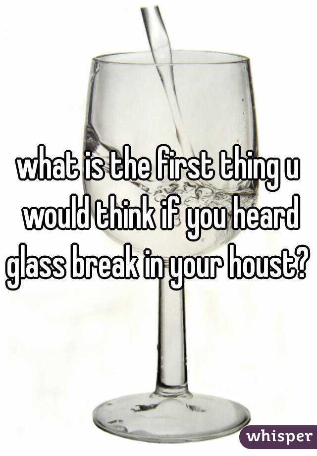 what is the first thing u would think if you heard glass break in your houst?