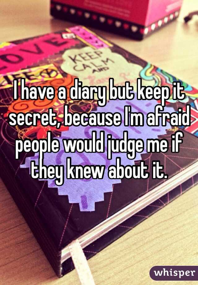 I have a diary but keep it secret, because I'm afraid people would judge me if they knew about it.