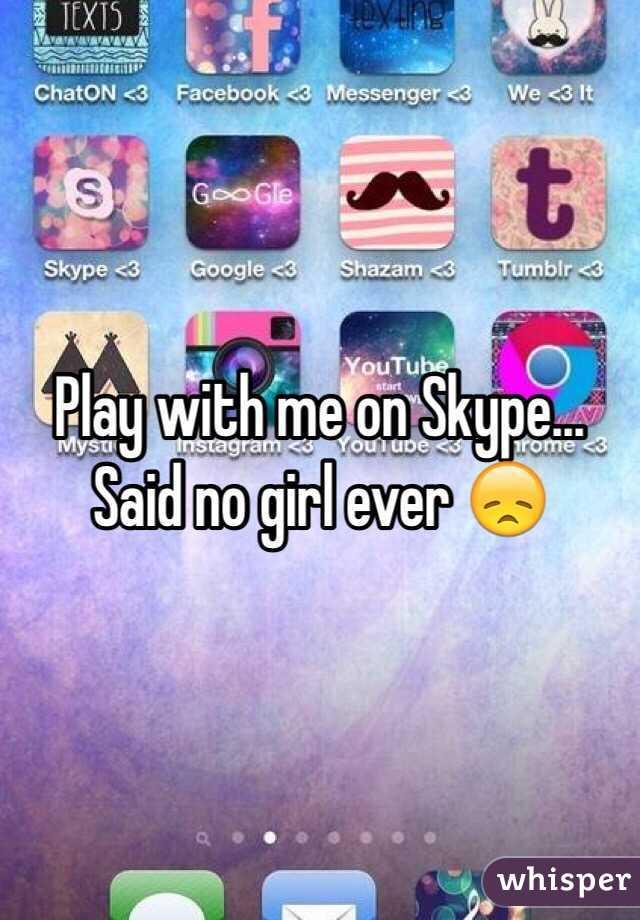 Play with me on Skype... Said no girl ever 😞