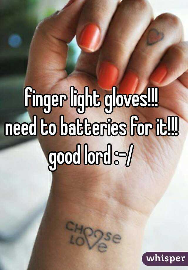 finger light gloves!!!  need to batteries for it!!!  good lord :-/