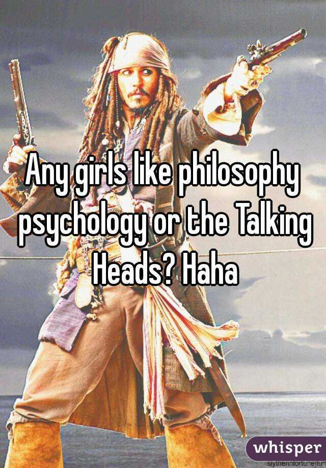 Any girls like philosophy psychology or the Talking Heads? Haha