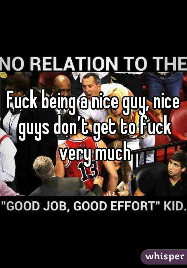Fuck being a nice guy, nice guys don't get to fuck very much
