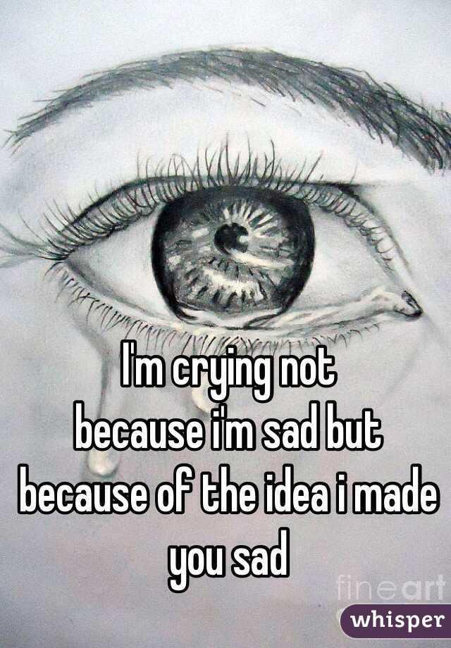 I'm crying not  because i'm sad but because of the idea i made you sad