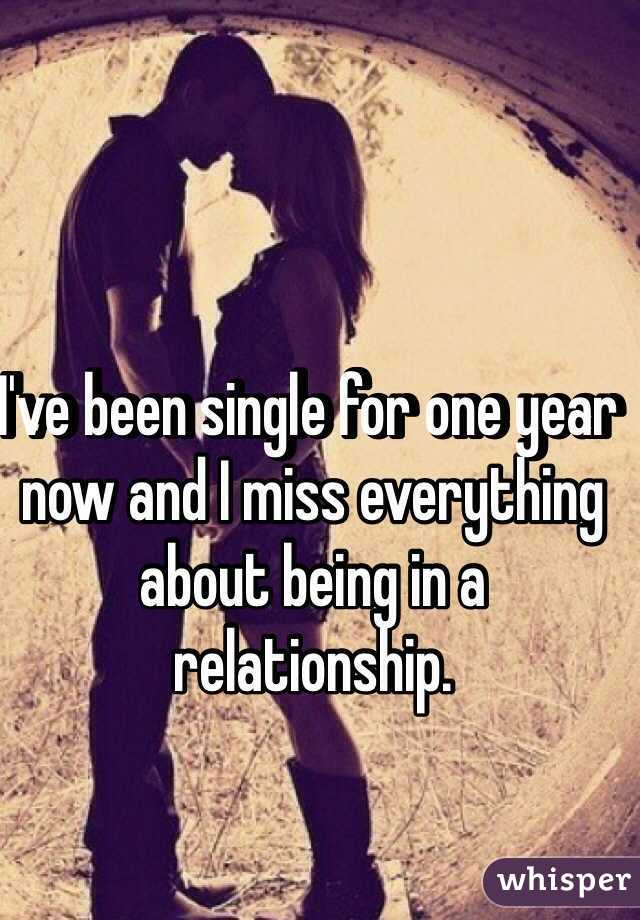 I've been single for one year now and I miss everything about being in a relationship.