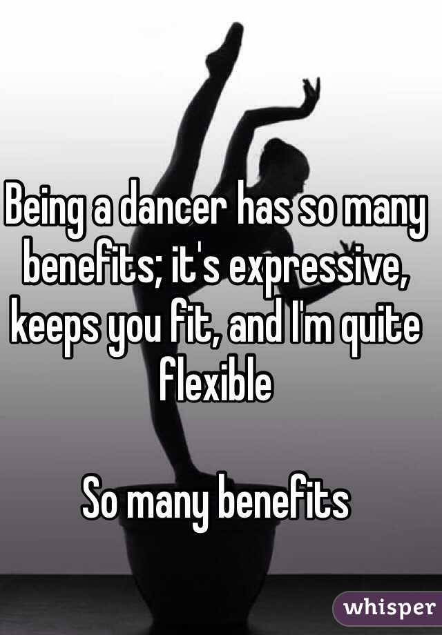 Being a dancer has so many benefits; it's expressive, keeps you fit, and I'm quite flexible  So many benefits