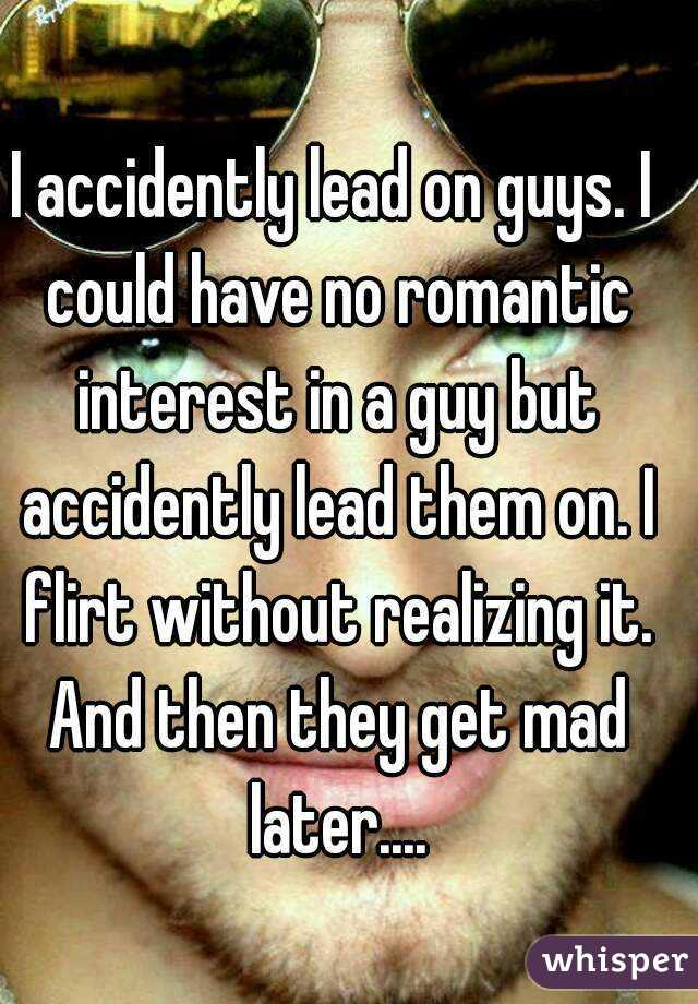 I accidently lead on guys. I could have no romantic interest in a guy but accidently lead them on. I flirt without realizing it. And then they get mad later....