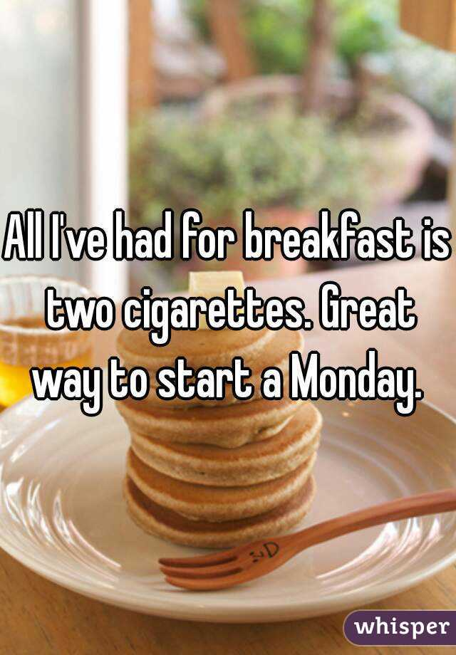 All I've had for breakfast is two cigarettes. Great way to start a Monday.