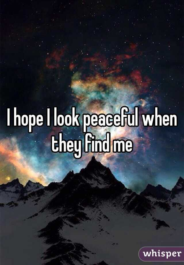 I hope I look peaceful when they find me