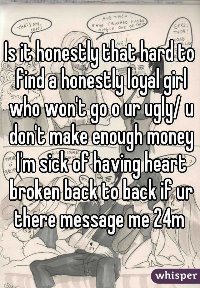 Is it honestly that hard to find a honestly loyal girl who won't go o ur ugly/ u don't make enough money I'm sick of having heart broken back to back if ur there message me 24m