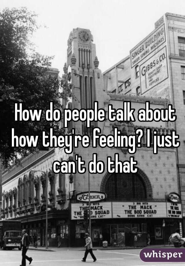 How do people talk about how they're feeling? I just can't do that