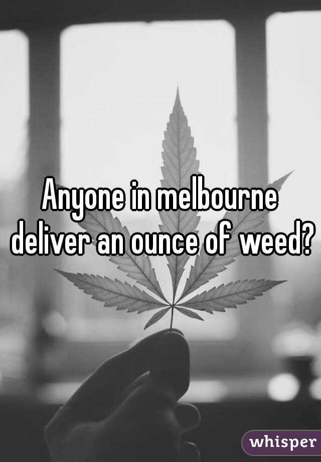 Anyone in melbourne deliver an ounce of weed?
