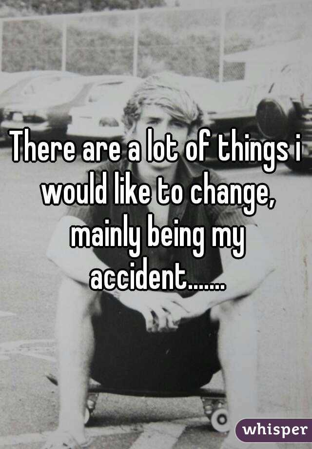 There are a lot of things i would like to change, mainly being my accident.......
