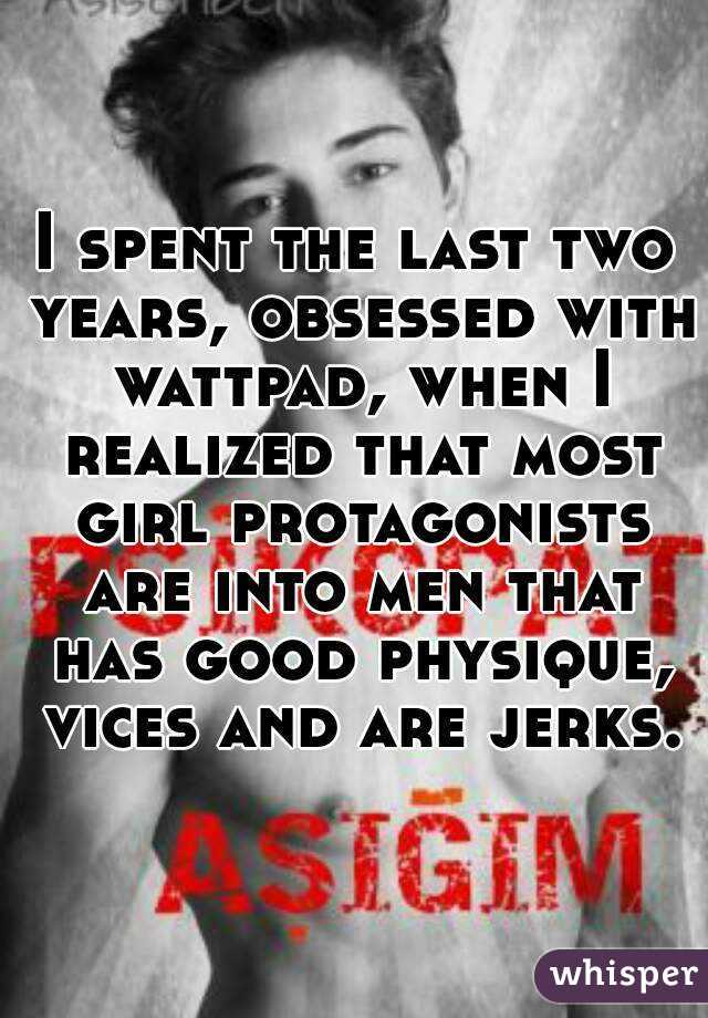 I spent the last two years, obsessed with wattpad, when I realized that most girl protagonists are into men that has good physique, vices and are jerks.