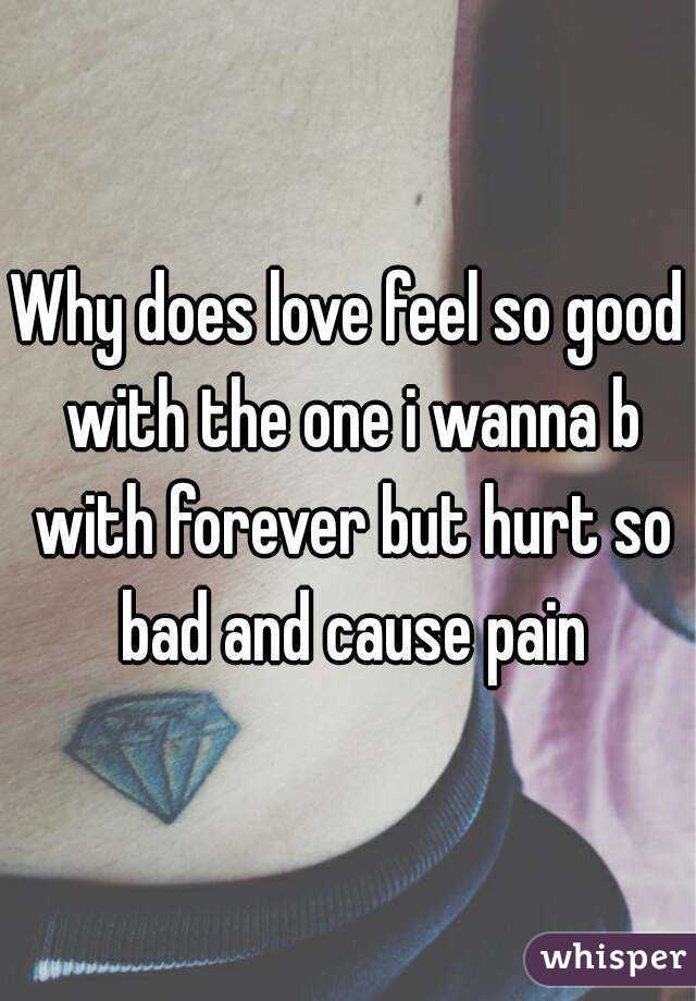 Why does love feel so good with the one i wanna b with forever but hurt so bad and cause pain