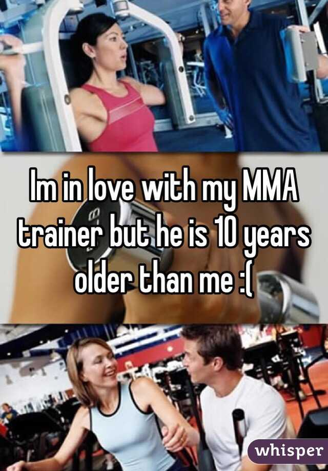 Im in love with my MMA trainer but he is 10 years older than me :(