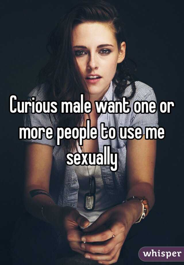 Curious male want one or more people to use me sexually