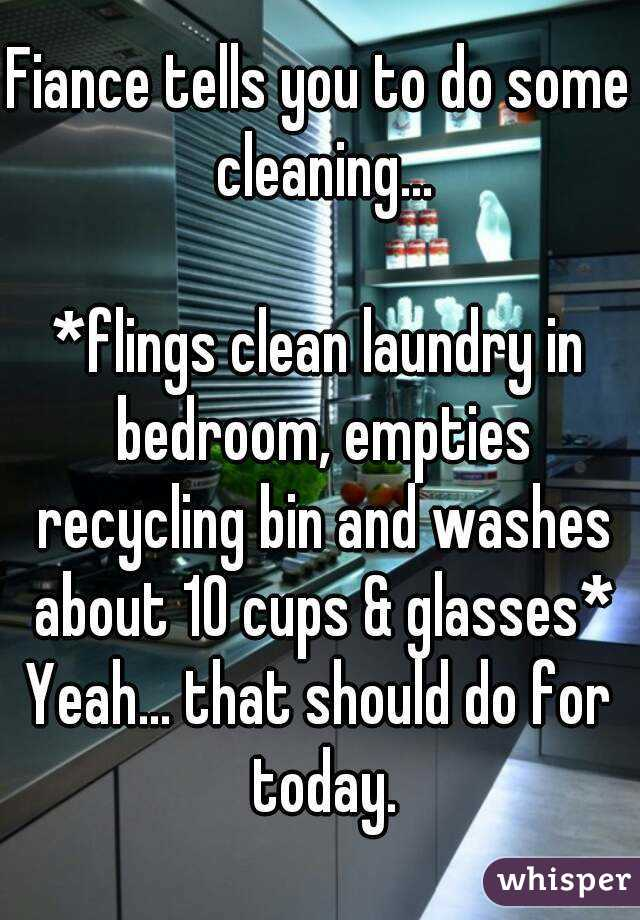 Fiance tells you to do some cleaning...  *flings clean laundry in bedroom, empties recycling bin and washes about 10 cups & glasses* Yeah... that should do for today.