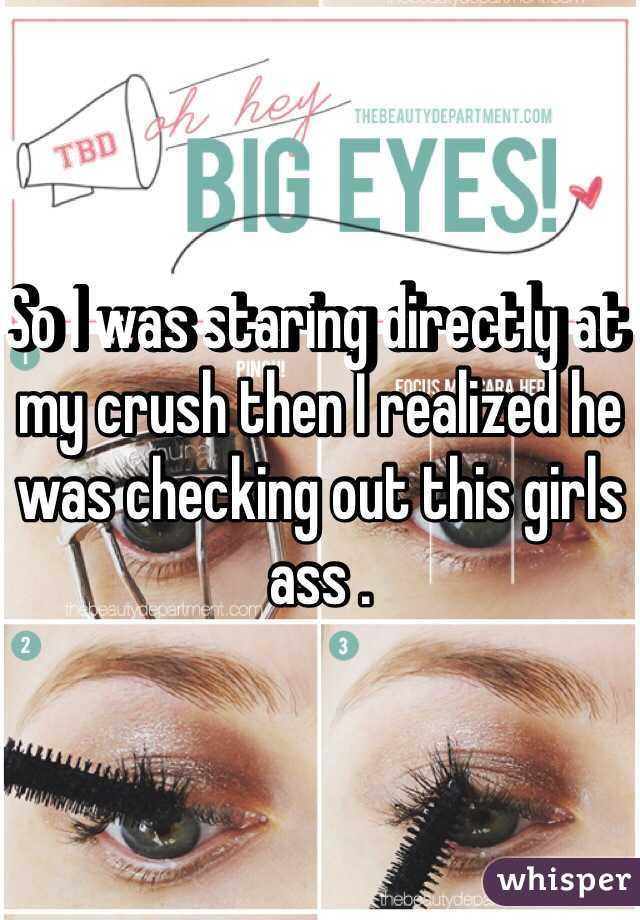 So I was staring directly at my crush then I realized he was checking out this girls ass .