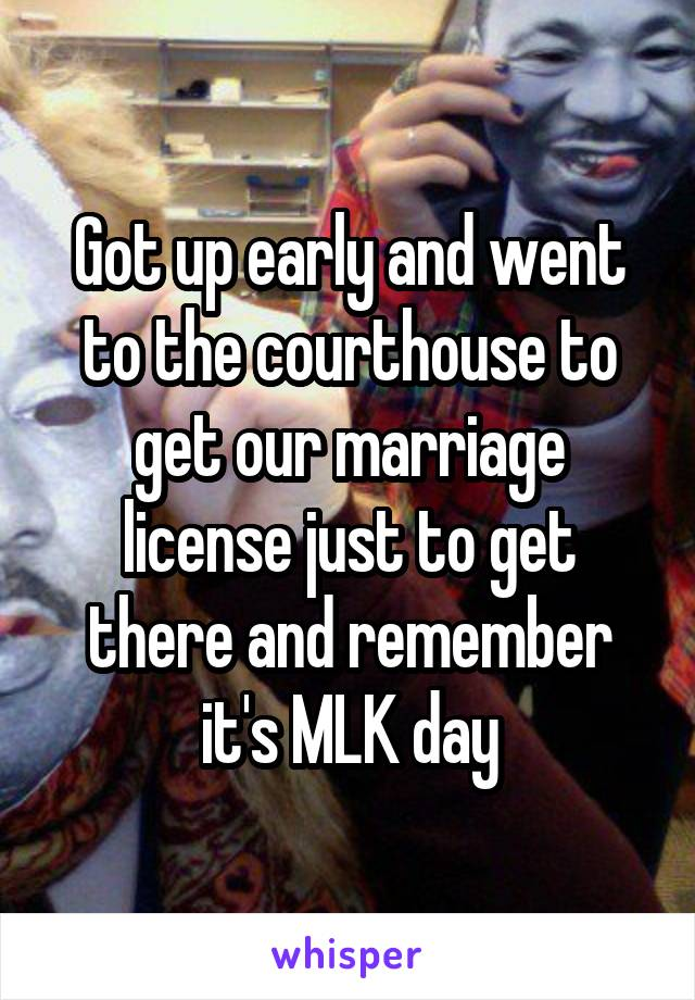 Got up early and went to the courthouse to get our marriage license just to get there and remember it's MLK day